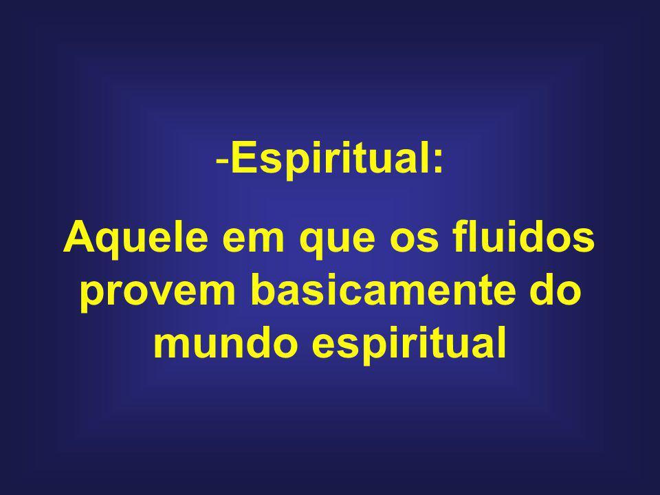 -Espiritual: Aquele em que os fluidos provem basicamente do mundo espiritual