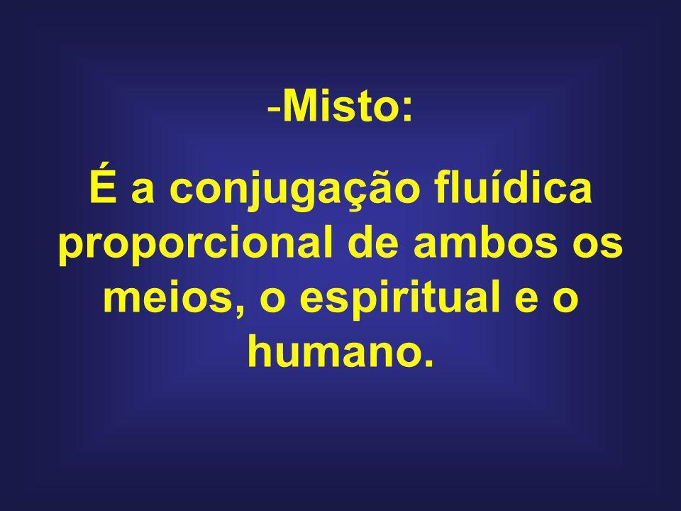 -Misto: É a conjugação fluídica proporcional de ambos os meios, o espiritual e o humano.