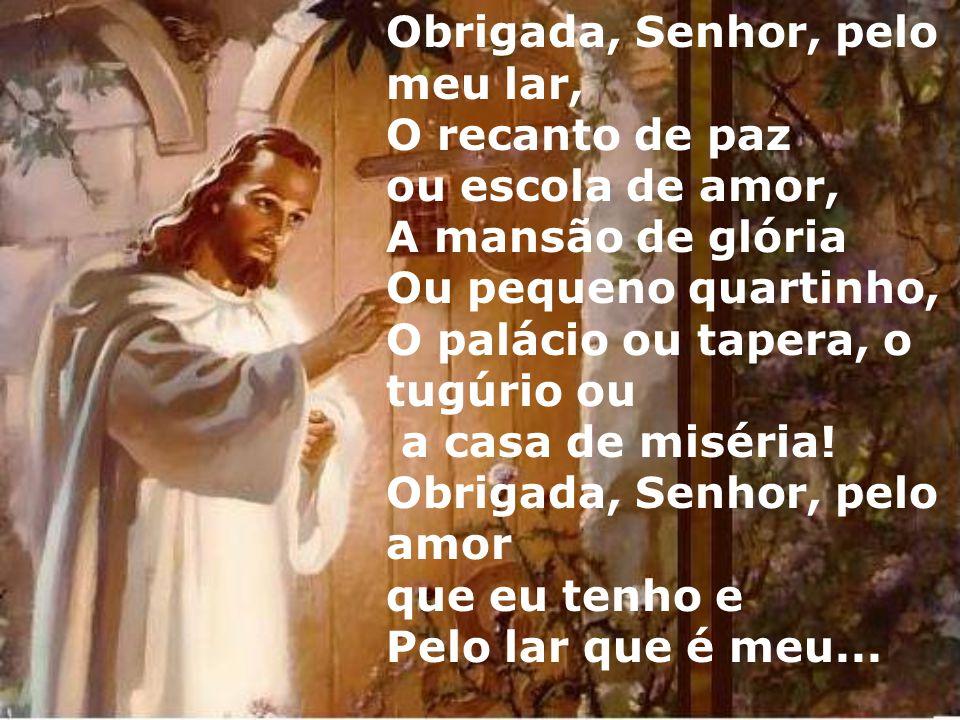 Obrigada, Senhor, pelo meu lar, O recanto de paz ou escola de amor, A mansão de glória Ou pequeno quartinho, O palácio ou tapera, o tugúrio ou a casa