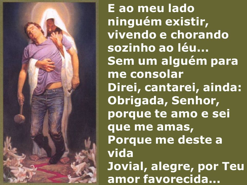 E ao meu lado ninguém existir, vivendo e chorando sozinho ao léu... Sem um alguém para me consolar Direi, cantarei, ainda: Obrigada, Senhor, porque te