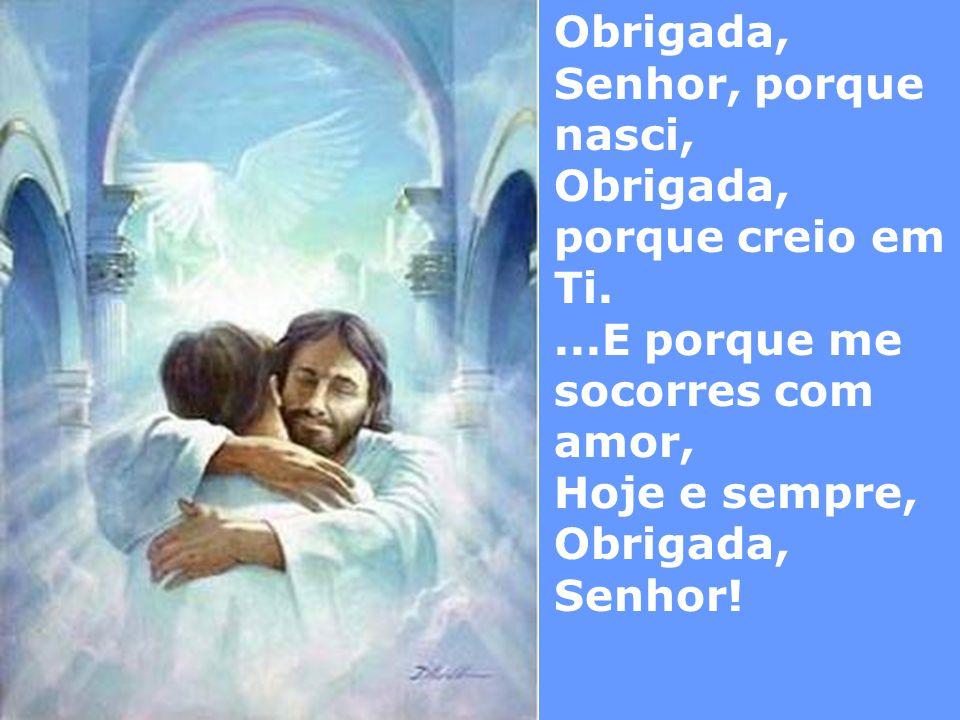 Obrigada, Senhor, porque nasci, Obrigada, porque creio em Ti....E porque me socorres com amor, Hoje e sempre, Obrigada, Senhor!