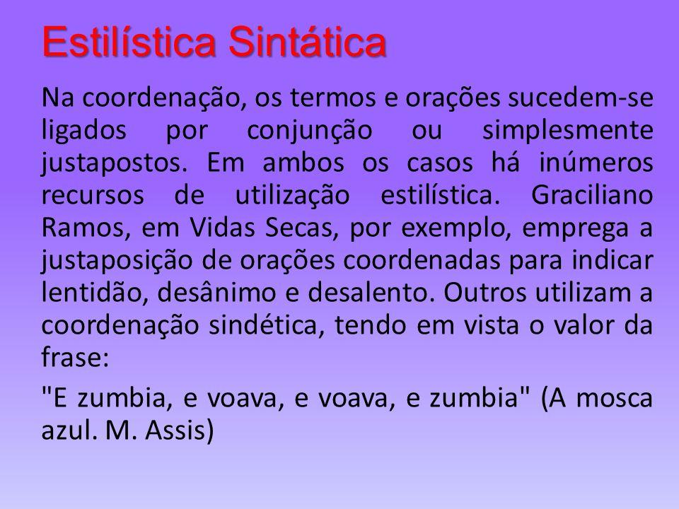 Estilística Sintática Na coordenação, os termos e orações sucedem-se ligados por conjunção ou simplesmente justapostos. Em ambos os casos há inúmeros