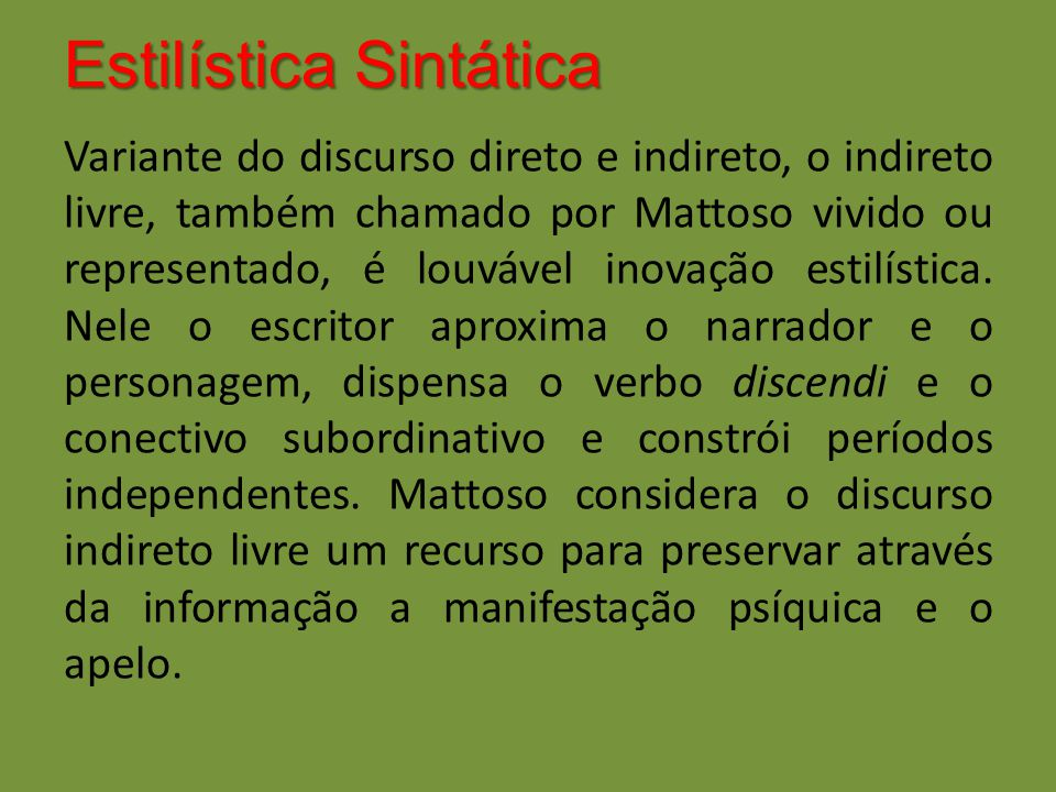Estilística Sintática Variante do discurso direto e indireto, o indireto livre, também chamado por Mattoso vivido ou representado, é louvável inovação