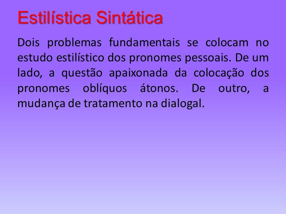 Estilística Sintática Dois problemas fundamentais se colocam no estudo estilístico dos pronomes pessoais. De um lado, a questão apaixonada da colocaçã