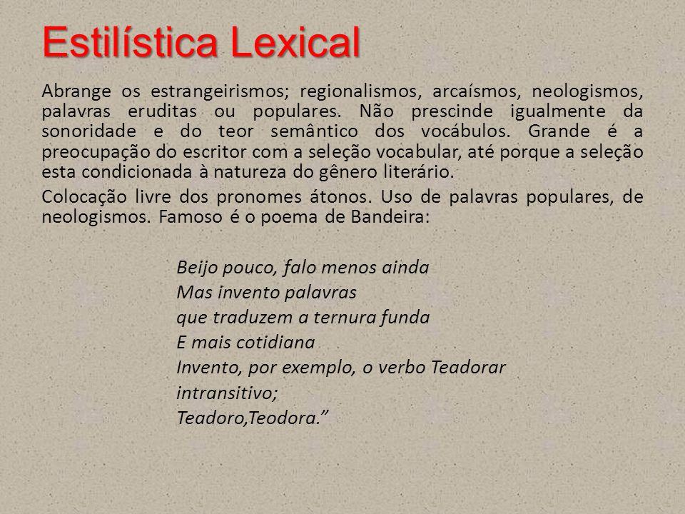 Estilística Lexical Abrange os estrangeirismos; regionalismos, arcaísmos, neologismos, palavras eruditas ou populares. Não prescinde igualmente da son