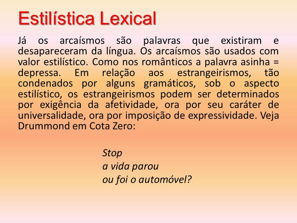 Estilística Lexical Já os arcaísmos são palavras que existiram e desapareceram da língua. Os arcaísmos são usados com valor estilístico. Como nos româ
