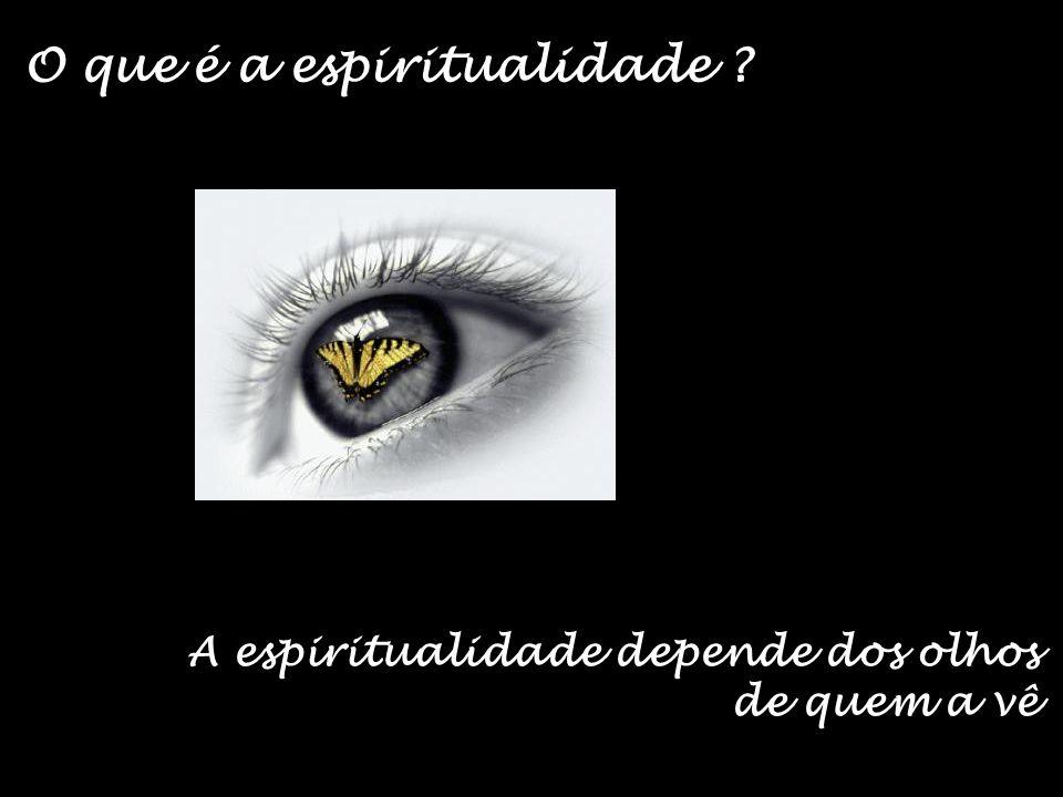 A espiritualidade depende dos olhos de quem a vê O que é a espiritualidade ?