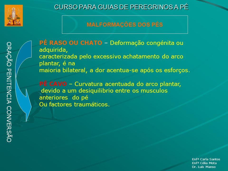 CURSO PARA GUIAS DE PEREGRINOS A PÉ ORAÇÃO PENITENCIA CONVERSÃO Enfª Carla Santos Enfª Célia Mota Dr. Luís Manso MALFORMAÇÕES DOS PÉS PÉ RASO OU CHATO