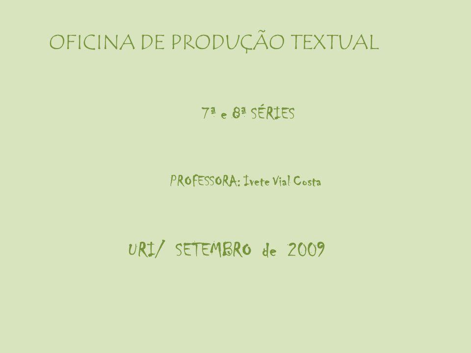 OFICINA DE PRODUÇÃO TEXTUAL 7ª e 8ª SÉRIES PROFESSORA: Ivete Vial Costa URI/ SETEMBRO de 2009