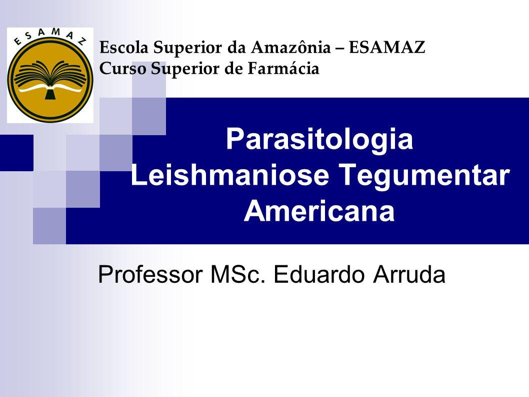 Parasitologia Leishmaniose Tegumentar Americana Professor MSc. Eduardo Arruda Escola Superior da Amazônia – ESAMAZ Curso Superior de Farmácia