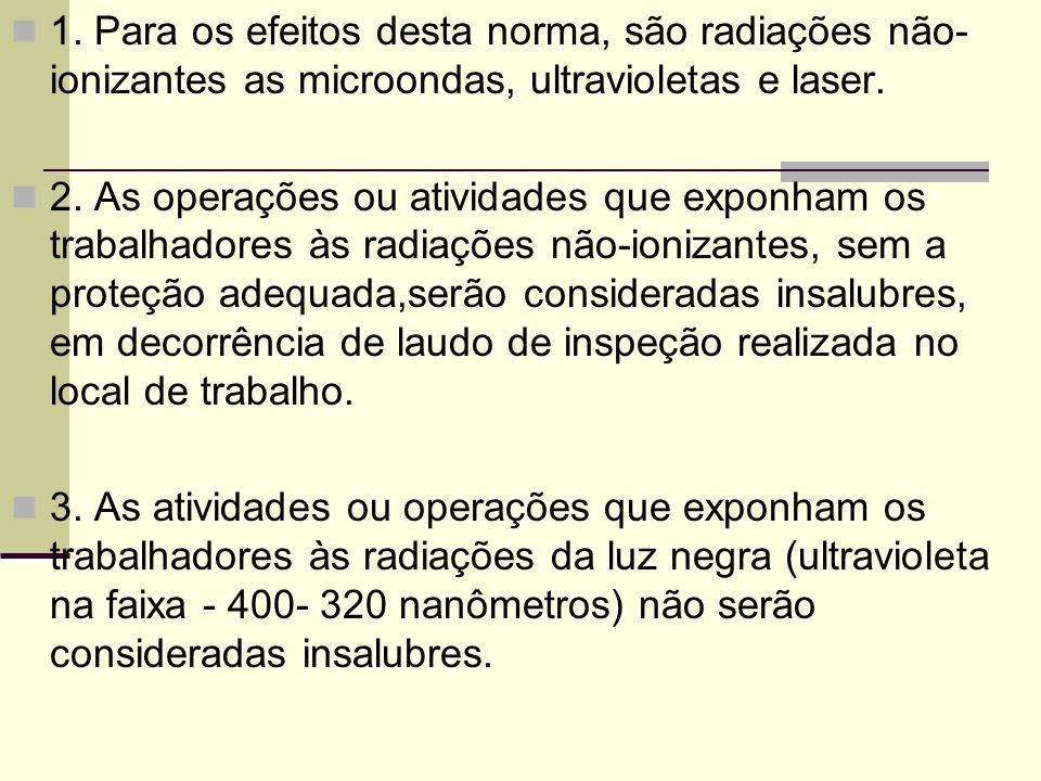1. Para os efeitos desta norma, são radiações não- ionizantes as microondas, ultravioletas e laser. 2. As operações ou atividades que exponham os trab