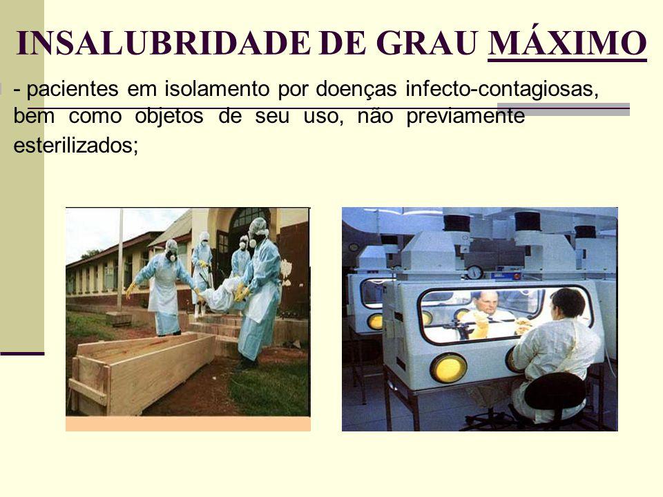 INSALUBRIDADE DE GRAU MÁXIMO - pacientes em isolamento por doenças infecto-contagiosas, bem como objetos de seu uso, não previamente esterilizados;
