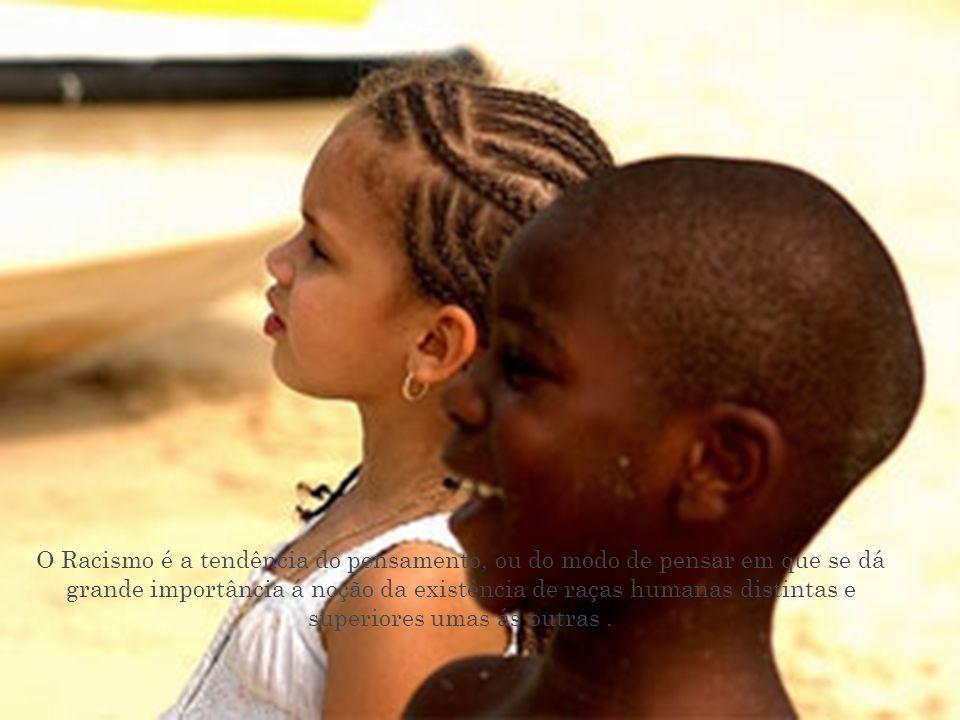 O Racismo é a tendência do pensamento, ou do modo de pensar em que se dá grande importância á noção da existência de raças humanas distintas e superio