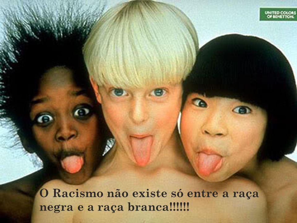 O Racismo não existe só entre a raça negra e a raça branca!!!!!!