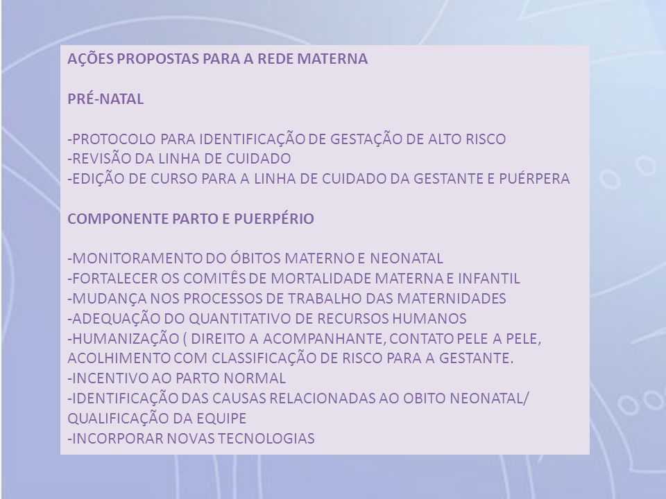 AÇÕES PROPOSTAS PARA A REDE MATERNA PRÉ-NATAL -PROTOCOLO PARA IDENTIFICAÇÃO DE GESTAÇÃO DE ALTO RISCO -REVISÃO DA LINHA DE CUIDADO -EDIÇÃO DE CURSO PARA A LINHA DE CUIDADO DA GESTANTE E PUÉRPERA COMPONENTE PARTO E PUERPÉRIO -MONITORAMENTO DO ÓBITOS MATERNO E NEONATAL -FORTALECER OS COMITÊS DE MORTALIDADE MATERNA E INFANTIL -MUDANÇA NOS PROCESSOS DE TRABALHO DAS MATERNIDADES -ADEQUAÇÃO DO QUANTITATIVO DE RECURSOS HUMANOS -HUMANIZAÇÃO ( DIREITO A ACOMPANHANTE, CONTATO PELE A PELE, ACOLHIMENTO COM CLASSIFICAÇÃO DE RISCO PARA A GESTANTE.