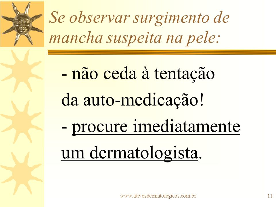 www.ativosdermatologicos.com.br11 Se observar surgimento de mancha suspeita na pele: - não ceda à tentação da auto-medicação! - procure imediatamente