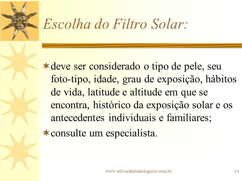 www.ativosdermatologicos.com.br14 Escolha do Filtro Solar: deve ser considerado o tipo de pele, seu foto-tipo, idade, grau de exposição, hábitos de vi