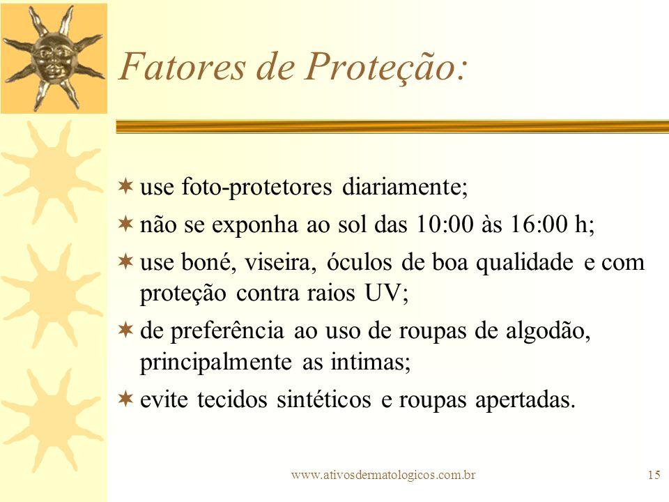 www.ativosdermatologicos.com.br15 Fatores de Proteção: use foto-protetores diariamente; não se exponha ao sol das 10:00 às 16:00 h; use boné, viseira,