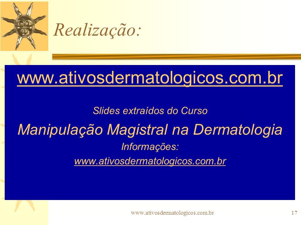www.ativosdermatologicos.com.br17 Realização: www.ativosdermatologicos.com.br Slides extraídos do Curso Manipulação Magistral na Dermatologia Informaç