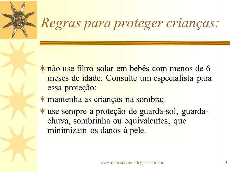 www.ativosdermatologicos.com.br5 Regras para proteger crianças: não use filtro solar em bebês com menos de 6 meses de idade. Consulte um especialista