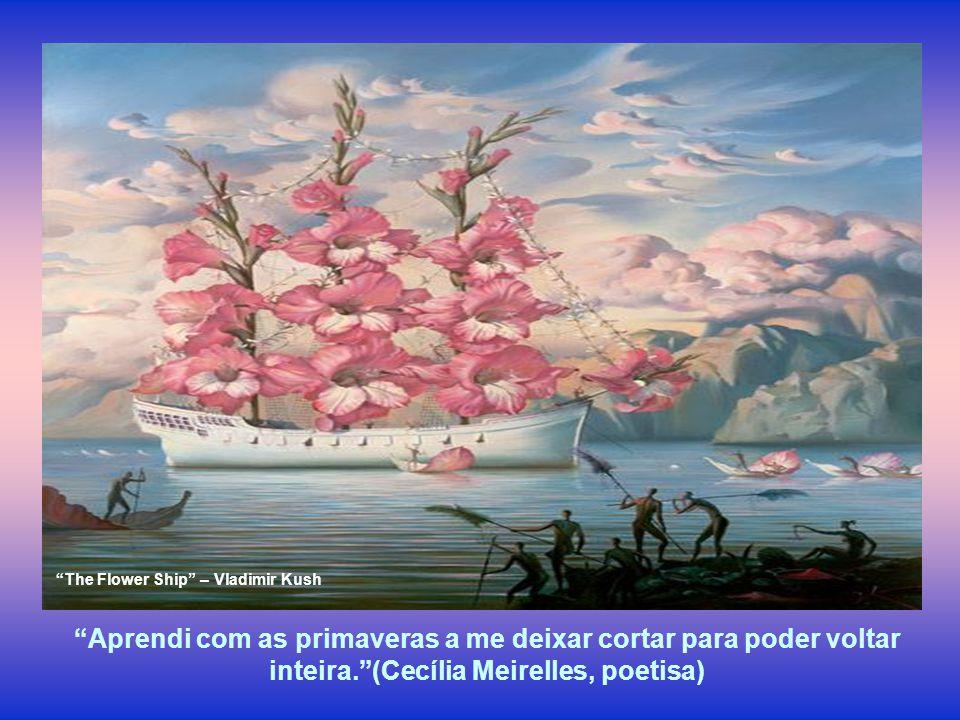 Aprendi com as primaveras a me deixar cortar para poder voltar inteira.(Cecília Meirelles, poetisa) The Flower Ship – Vladimir Kush