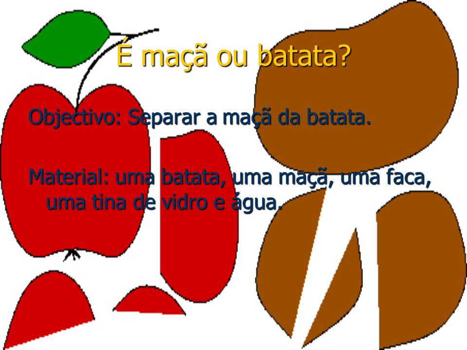 É maçã ou batata? Objectivo: Separar a maçã da batata. Material: uma batata, uma maçã, uma faca, uma tina de vidro e água.