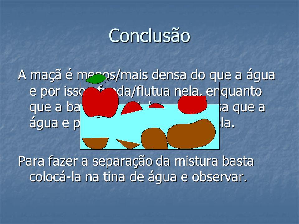 Conclusão A maçã é menos/mais densa do que a água e por isso afunda/flutua nela, enquanto que a batata é mais/menos densa que a água e por isso afunda
