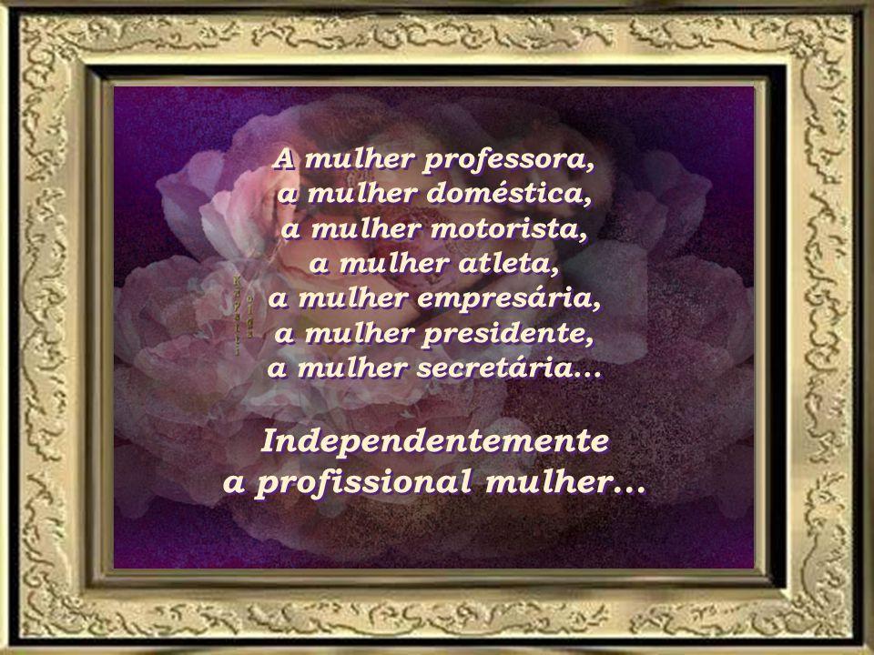A mulher professora, a mulher doméstica, a mulher motorista, a mulher atleta, a mulher empresária, a mulher presidente, a mulher secretária...