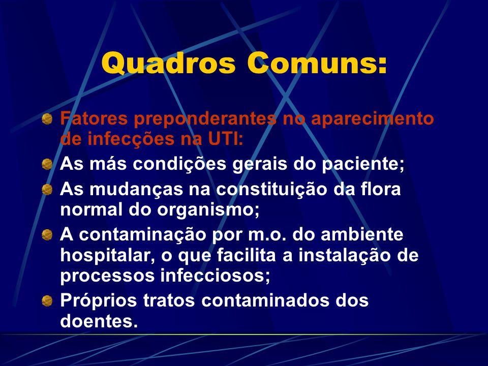 Quadros Comuns: Fatores preponderantes no aparecimento de infecções na UTI: As más condições gerais do paciente; As mudanças na constituição da flora