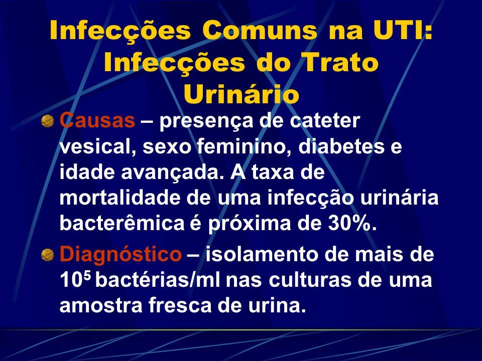 Infecções Comuns na UTI: Infecções do Trato Urinário Causas – presença de cateter vesical, sexo feminino, diabetes e idade avançada. A taxa de mortali