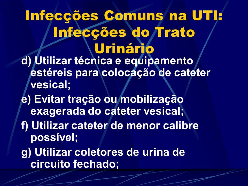 Infecções Comuns na UTI: Infecções do Trato Urinário d) Utilizar técnica e equipamento estéreis para colocação de cateter vesical; e) Evitar tração ou