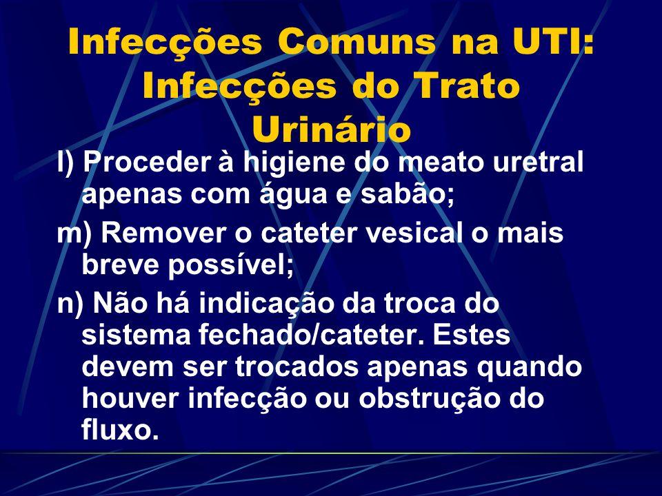 Infecções Comuns na UTI: Infecções do Trato Urinário l) Proceder à higiene do meato uretral apenas com água e sabão; m) Remover o cateter vesical o ma