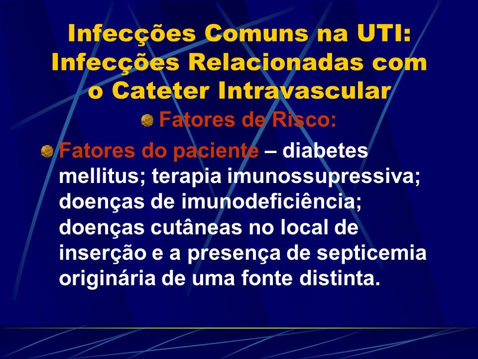Infecções Comuns na UTI: Infecções Relacionadas com o Cateter Intravascular Fatores de Risco: Fatores do paciente – diabetes mellitus; terapia imunoss