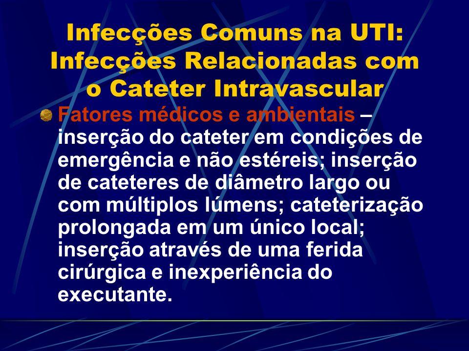 Infecções Comuns na UTI: Infecções Relacionadas com o Cateter Intravascular Fatores médicos e ambientais – inserção do cateter em condições de emergên