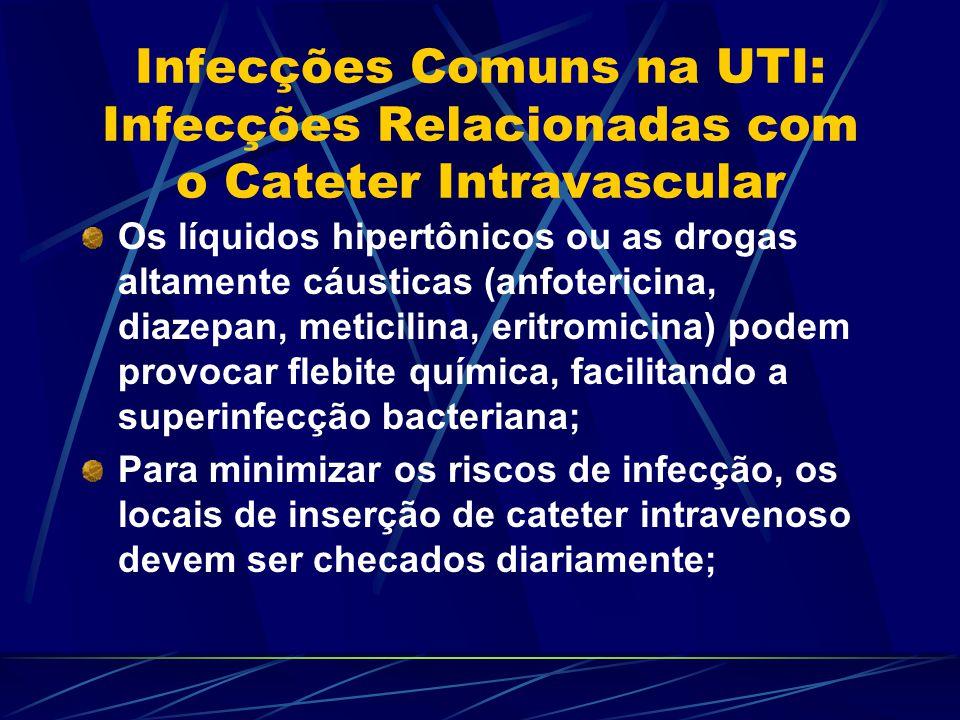 Infecções Comuns na UTI: Infecções Relacionadas com o Cateter Intravascular Os líquidos hipertônicos ou as drogas altamente cáusticas (anfotericina, d