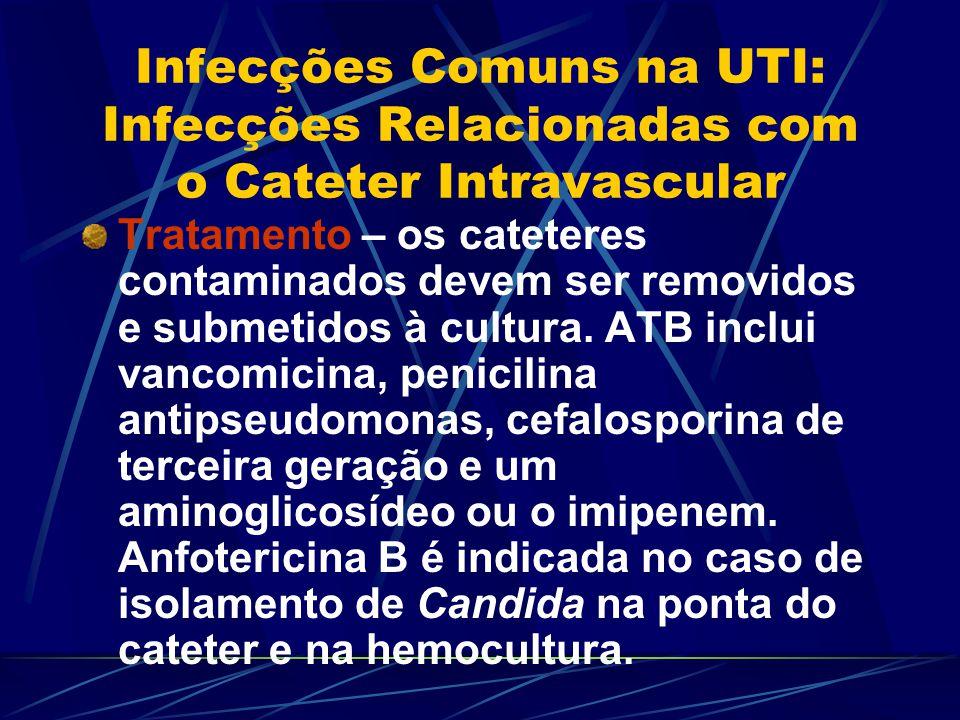 Infecções Comuns na UTI: Infecções Relacionadas com o Cateter Intravascular Tratamento – os cateteres contaminados devem ser removidos e submetidos à