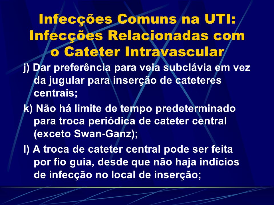 Infecções Comuns na UTI: Infecções Relacionadas com o Cateter Intravascular j) Dar preferência para veia subclávia em vez da jugular para inserção de