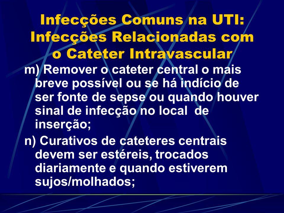 Infecções Comuns na UTI: Infecções Relacionadas com o Cateter Intravascular m) Remover o cateter central o mais breve possível ou se há indício de ser