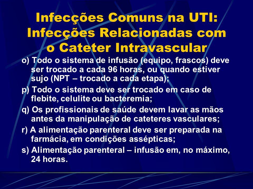 Infecções Comuns na UTI: Infecções Relacionadas com o Cateter Intravascular o) Todo o sistema de infusão (equipo, frascos) deve ser trocado a cada 96