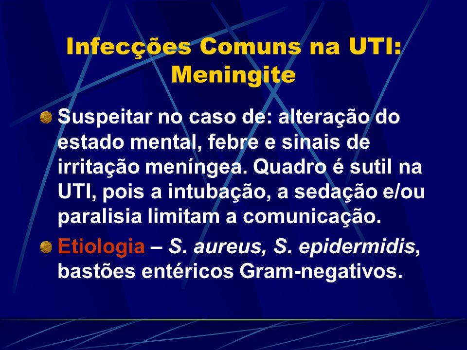 Infecções Comuns na UTI: Meningite Suspeitar no caso de: alteração do estado mental, febre e sinais de irritação meníngea. Quadro é sutil na UTI, pois