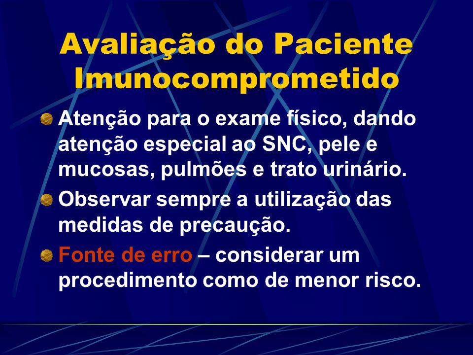 Avaliação do Paciente Imunocomprometido Atenção para o exame físico, dando atenção especial ao SNC, pele e mucosas, pulmões e trato urinário. Observar