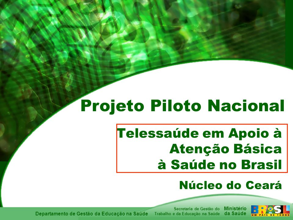 Departamento de Gestão da Educação na Saúde Ministério da Saúde Secretaria de Gestão do Trabalho e da Educação na Saúde Telessaúde em Apoio à Atenção Básica à Saúde no Brasil Núcleo do Ceará Projeto Piloto Nacional