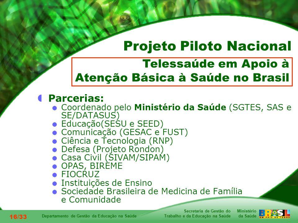 Ministério da Saúde Secretaria de Gestão do Trabalho e da Educação na Saúde Departamento de Gestão da Educação na Saúde 16/33 Parcerias: Coordenado pelo Ministério da Saúde (SGTES, SAS e SE/DATASUS) Educação(SESU e SEED) Comunicação (GESAC e FUST) Ciência e Tecnologia (RNP) Defesa (Projeto Rondon) Casa Civil (SIVAM/SIPAM) OPAS, BIREME FIOCRUZ Instituições de Ensino Sociedade Brasileira de Medicina de Família e Comunidade Telessaúde em Apoio à Atenção Básica à Saúde no Brasil Projeto Piloto Nacional
