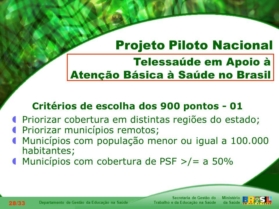 Ministério da Saúde Secretaria de Gestão do Trabalho e da Educação na Saúde Departamento de Gestão da Educação na Saúde 28/33 Critérios de escolha dos 900 pontos - 01 Priorizar cobertura em distintas regiões do estado; Priorizar municípios remotos; Municípios com população menor ou igual a 100.000 habitantes; Municípios com cobertura de PSF >/= a 50% Telessaúde em Apoio à Atenção Básica à Saúde no Brasil Projeto Piloto Nacional