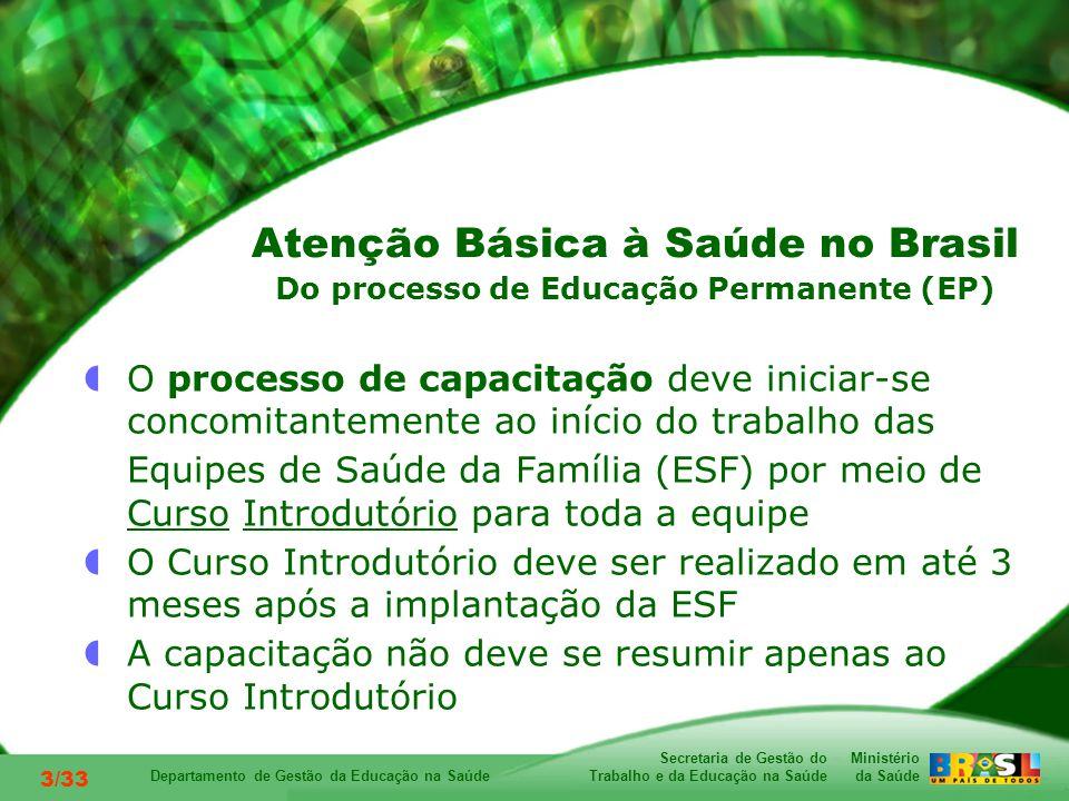 Ministério da Saúde Secretaria de Gestão do Trabalho e da Educação na Saúde Departamento de Gestão da Educação na Saúde 3/33 O processo de capacitação deve iniciar-se concomitantemente ao início do trabalho das Equipes de Saúde da Família (ESF) por meio de Curso Introdutório para toda a equipe O Curso Introdutório deve ser realizado em até 3 meses após a implantação da ESF A capacitação não deve se resumir apenas ao Curso Introdutório Atenção Básica à Saúde no Brasil Do processo de Educação Permanente (EP)