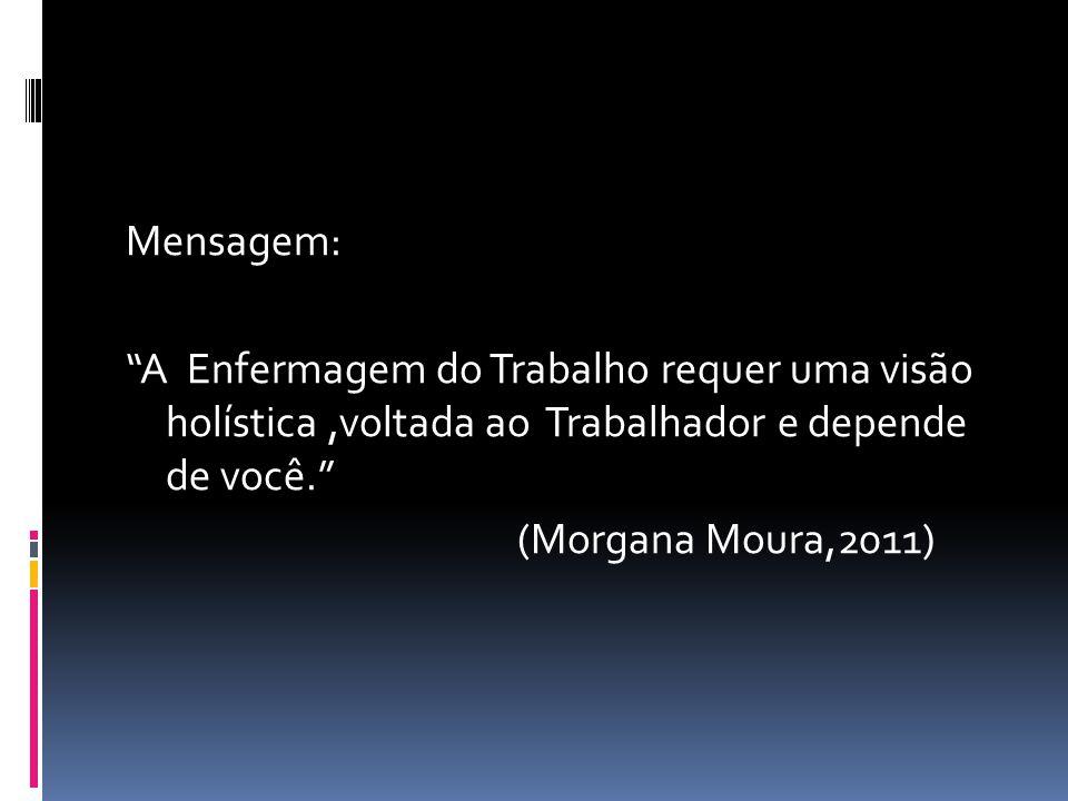 Mensagem: A Enfermagem do Trabalho requer uma visão holística,voltada ao Trabalhador e depende de você. (Morgana Moura,2011)