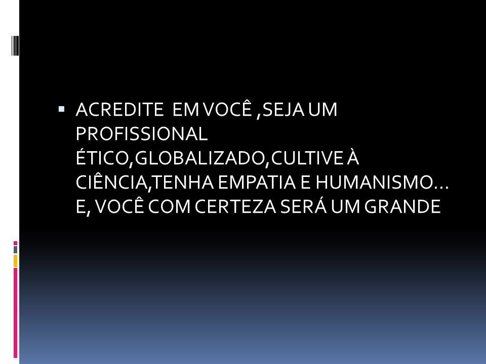 ACREDITE EM VOCÊ,SEJA UM PROFISSIONAL ÉTICO,GLOBALIZADO,CULTIVE À CIÊNCIA,TENHA EMPATIA E HUMANISMO... E, VOCÊ COM CERTEZA SERÁ UM GRANDE