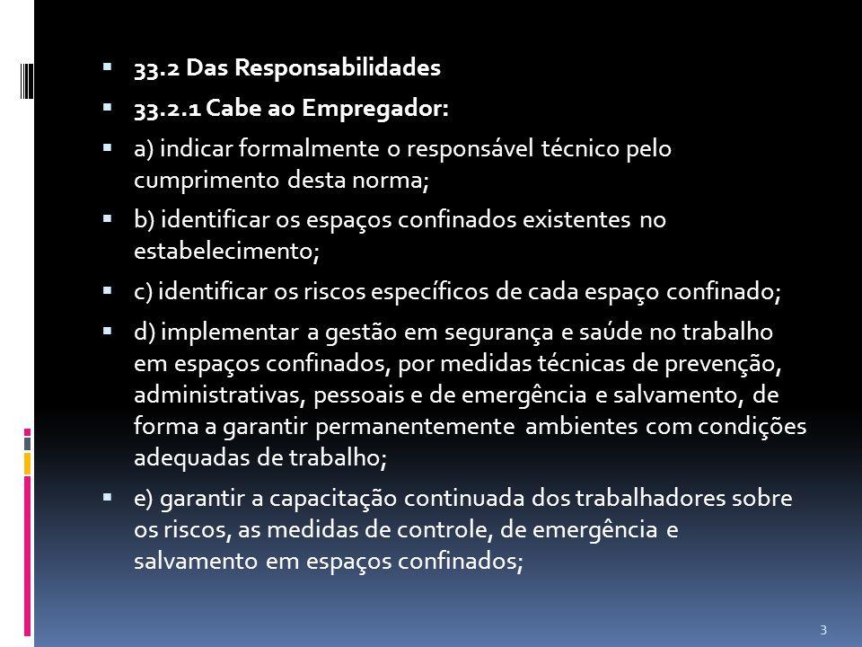 33.2 Das Responsabilidades 33.2.1 Cabe ao Empregador: a) indicar formalmente o responsável técnico pelo cumprimento desta norma; b) identificar os espaços confinados existentes no estabelecimento; c) identificar os riscos específicos de cada espaço confinado; d) implementar a gestão em segurança e saúde no trabalho em espaços confinados, por medidas técnicas de prevenção, administrativas, pessoais e de emergência e salvamento, de forma a garantir permanentemente ambientes com condições adequadas de trabalho; e) garantir a capacitação continuada dos trabalhadores sobre os riscos, as medidas de controle, de emergência e salvamento em espaços confinados; 3