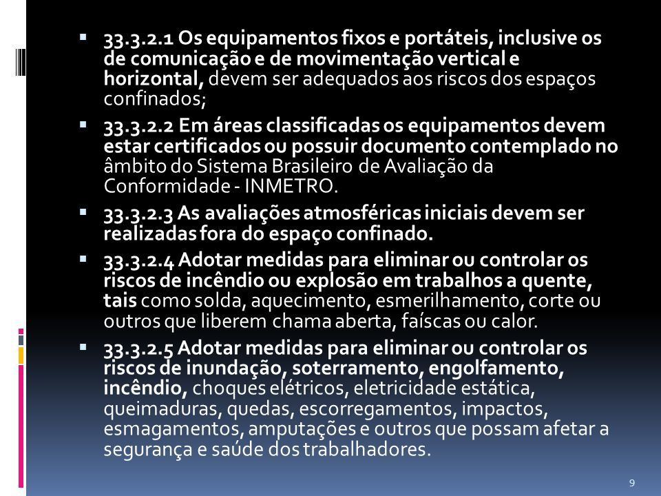 33.3.2.1 Os equipamentos fixos e portáteis, inclusive os de comunicação e de movimentação vertical e horizontal, devem ser adequados aos riscos dos espaços confinados; 33.3.2.2 Em áreas classificadas os equipamentos devem estar certificados ou possuir documento contemplado no âmbito do Sistema Brasileiro de Avaliação da Conformidade - INMETRO.