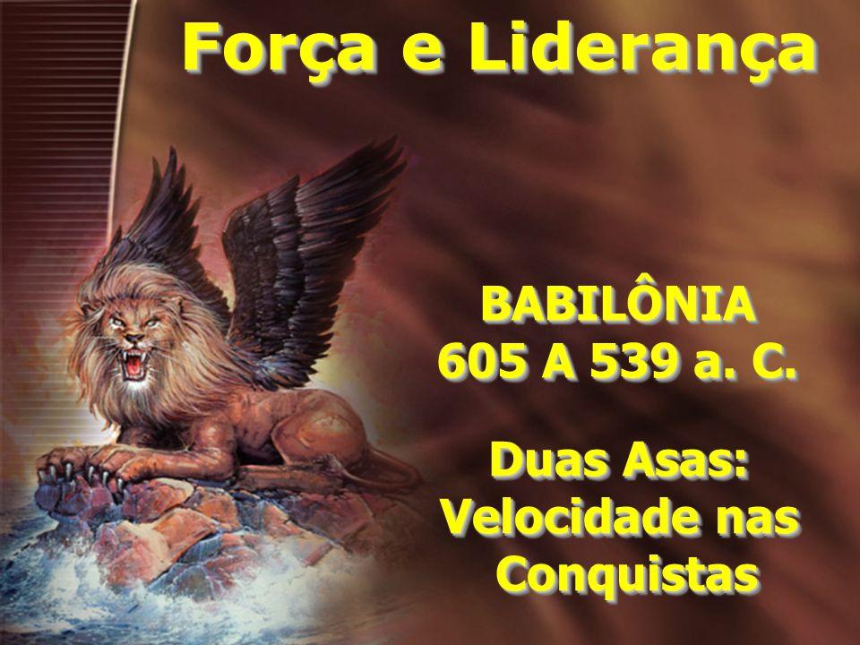 BABILÔNIA 605 A 539 a. C. BABILÔNIA Duas Asas: Velocidade nas Conquistas Duas Asas: Velocidade nas Conquistas Força e Liderança